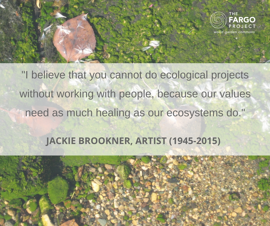 """You cannot do ecological projects without working with people, because our values need as much healing as our ecosystems do."" Jackie Brookner, Ecological Artist"